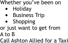 Whether you've been on •	Holiday •	Business Trip •	Shopping or just want to get from A to B Call Ashton Allied for a Taxi Whether you've been on •	Holiday •	Business Trip •	Shopping or just want to get from A to B Call Ashton Allied for a Taxi
